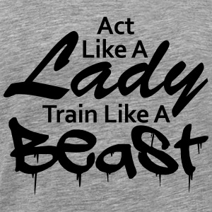 Act like a Lady train like a Beast Text Design T-Shirts - Men's Premium T-Shirt