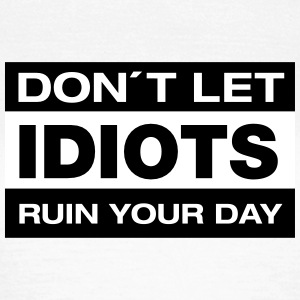 Don´t Let Idiots Ruin Your Day T-Shirts - Frauen T-Shirt