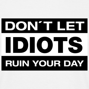 Don´t Let Idiots Ruin Your Day T-Shirts - Männer T-Shirt
