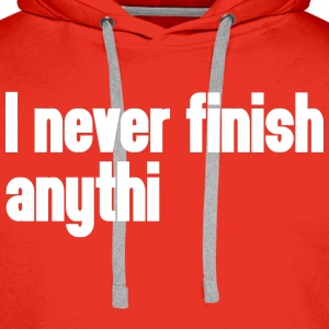 Never Finish Anything Hoodies & Sweatshirts - Men's Premium Hoodie