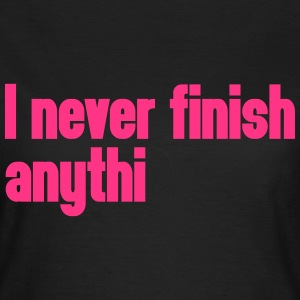 Never Finish Anything T-Shirts - Frauen T-Shirt