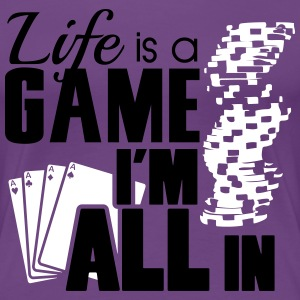 Life is a game and I'm all in T-skjorter - Premium T-skjorte for kvinner