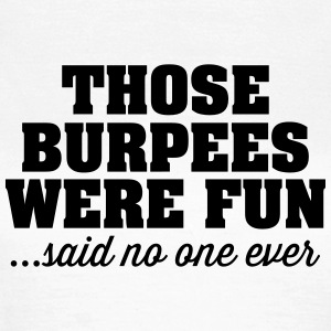 Thoese Burpees Were Fun - Said No One Ever T-Shirts - Women's T-Shirt