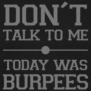 Don´t Talk To Me, Today Was Burpees T-Shirts - Männer T-Shirt