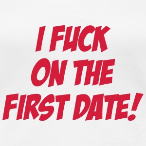 I Fuck On The First Date ! T-shirts - Dame premium T-shirt