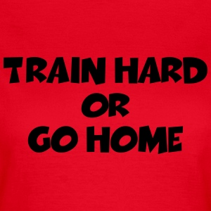Train hard or go home T-Shirts - Women's T-Shirt