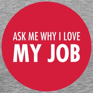Ask Me Why I Love My Job Magliette - Maglietta Premium da uomo