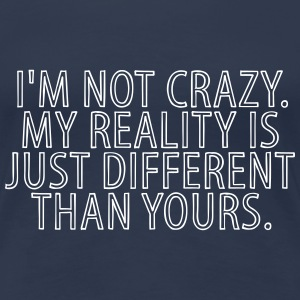 I'm Not Crazy My reality Is Just Different Than T-Shirts - Frauen Premium T-Shirt