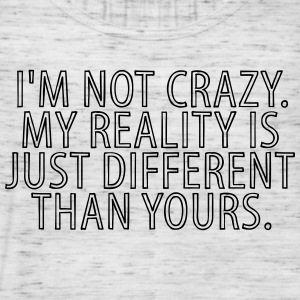 I'm Not Crazy My reality Is Just Different Than Tops - Frauen Tank Top von Bella