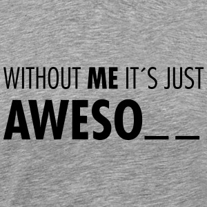 Without Me It´s Just Aweso.. T-Shirts - Männer Premium T-Shirt