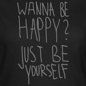 Wanna Be Happy? Just Be Yourself T-Shirts - Frauen T-Shirt