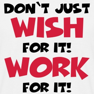 Don't just wish for it! Work for it! T-Shirts - Männer T-Shirt