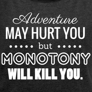 Adventure may hurt you but Monotony will kill you T-Shirts - Frauen T-Shirt mit gerollten Ärmeln