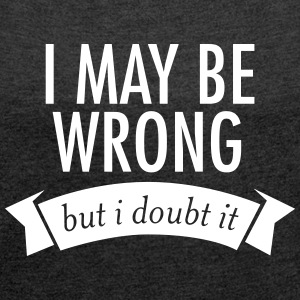I May Be Wrong - But I Doubt It Camisetas - Camiseta con manga enrollada mujer