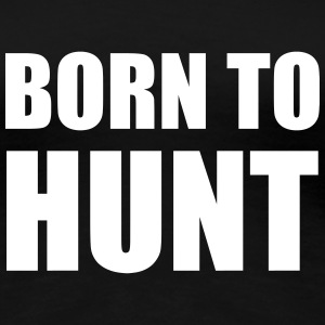 Born to hunt ! T-Shirts - Frauen Premium T-Shirt