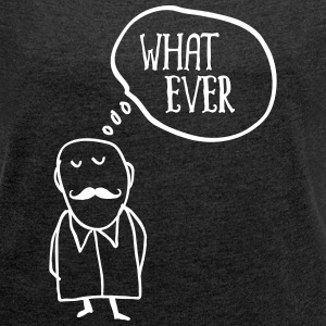 Whatever... T-Shirts - Women's T-shirt with rolled up sleeves
