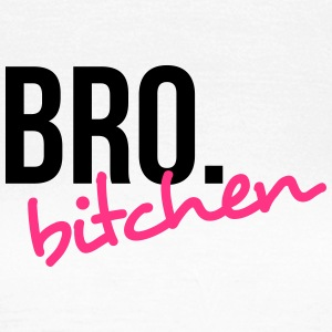 Bro. bitchen! T-Shirts - Frauen T-Shirt