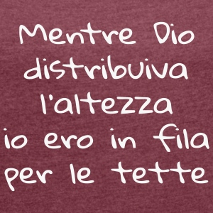 Mentre Dio distribuiva l'altezza... T-Shirts - Women's T-shirt with rolled up sleeves