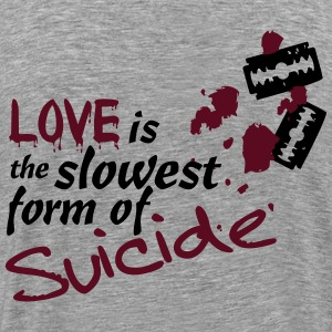 Love is the slowest Form of Suicide! - Männer Premium T-Shirt