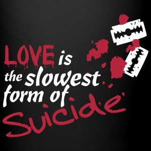 Love is the slowest Form of Suicide! - Tasse einfarbig