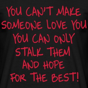 You can't make someone love you you can only stalk T-Shirts - Men's T-Shirt