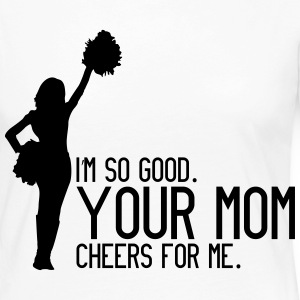 I'm so good, your mom cheers for me Long Sleeve Shirts - Women's Premium Longsleeve Shirt