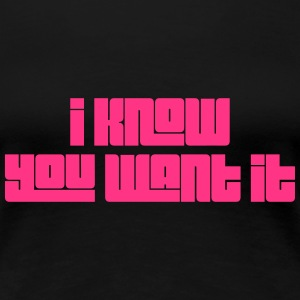 I Know you want it T-skjorter - Premium T-skjorte for kvinner