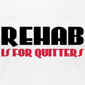 Rehab is for quitters T-shirts - Dame premium T-shirt