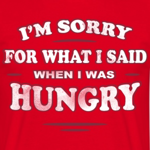 I'M SORRY FOR WHAT I SAID WHEN I WAS HUNGRY - Männer T-Shirt