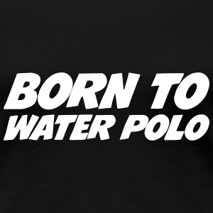 Born to Water Polo T-shirts - Vrouwen Premium T-shirt
