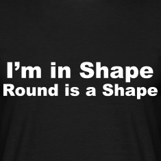 I'm in Shape, Round is a Shape T-Shirts