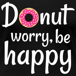 Donut worry be happy T-Shirts - Women's Premium T-Shirt