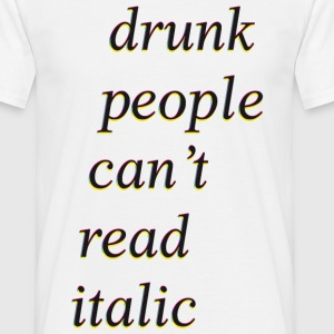 drunk people cant read italic T-Shirts - Männer T-Shirt
