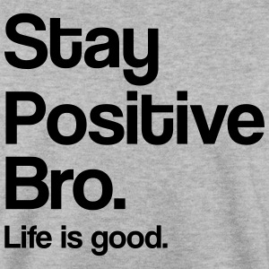 Stay positive bro. Life is good Hoodies & Sweatshirts - Men's Sweatshirt