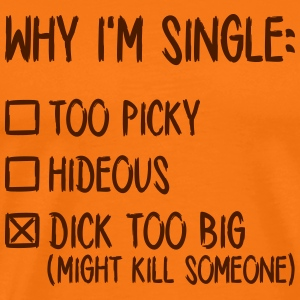 Why I'm single - Dick too big (might kill someone) T-Shirts - Männer Premium T-Shirt