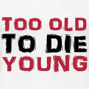 Too old to die young T-Shirts - Frauen Premium T-Shirt