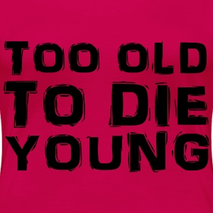 Too old to die young T-Shirts - Women's Premium T-Shirt
