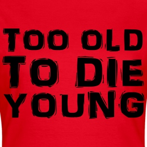 Too old to die young T-Shirts - Women's T-Shirt