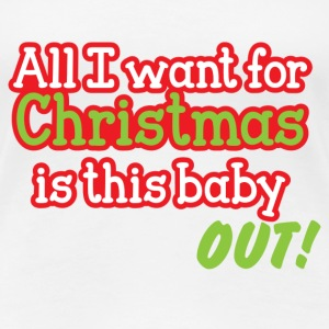 All I want for CHRISTMAS is this baby OUT! T-Shirts - Women's Premium T-Shirt