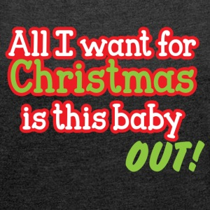 All I want for CHRISTMAS is this baby OUT! T-Shirts - Women's T-shirt with rolled up sleeves