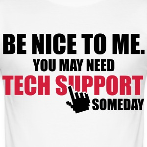 Be nice to me. You may need Tech Support someday T-shirts - slim fit T-shirt