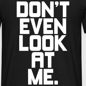 Don't even look at me T-shirts - Mannen T-shirt