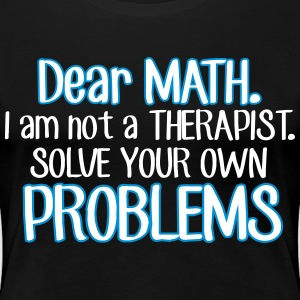 Dear math. I'm no therapist to solve your problems T-shirts - Dame premium T-shirt