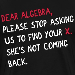 Dear algebra - stop asking us to find your X T-Shirts - Men's Premium T-Shirt