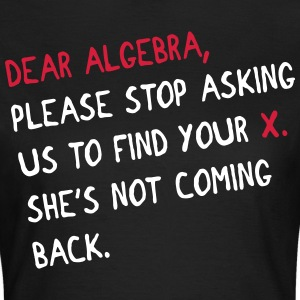 Dear algebra - stop asking us to find your X T-Shirts - Frauen T-Shirt