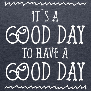 It´s A Good Day To Have A Good Day T-shirts - Vrouwen T-shirt met opgerolde mouwen