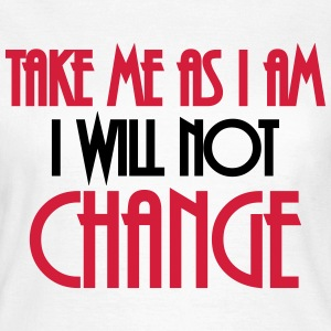 Take me as I am - I will not change T-Shirts - Frauen T-Shirt