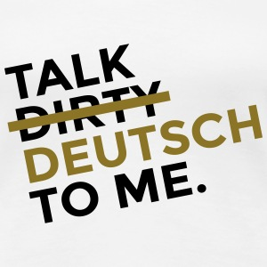 Talk Dirty Deutsch to Me T-Shirts - Frauen Premium T-Shirt