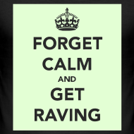 Design ~ Glow in the Dark Forget Calm and get raving t-shirt