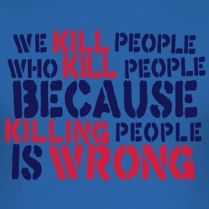 we kill people who kill people because killing people is wrong T-Shirts - Men's Slim Fit T-Shirt
